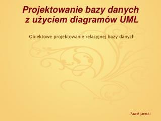 Projektowanie bazy danych  z użyciem diagramów UML Obiektowe projektowanie relacyjnej bazy danych