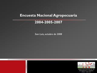 Encuesta Nacional Agropecuaria 2004-2005-2007 San Luis, octubre de 2008
