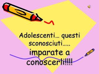 Adolescenti… questi sconosciuti…..  imparate a conoscerli!!!!