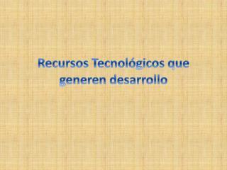 Recursos Tecnológicos que generen desarrollo