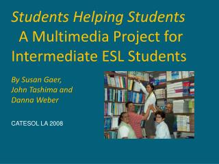 Students Helping Students   A Multimedia Project for Intermediate ESL Students By Susan Gaer,
