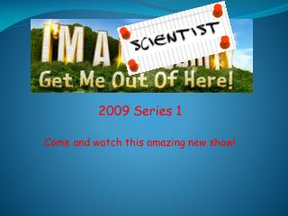 2009 Series 1 Come and watch this amazing new show!