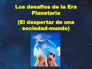 Los desafíos de la Era Planetaria (El despertar de una sociedad-mundo)
