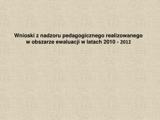 Wnioski z nadzoru pedagogicznego realizowanego  w obszarze ewaluacji w latach 2010 -  2012