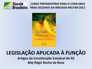 LEGISLAÇÃO APLICADA À FUNÇÃO Artigos da Constituição Estadual do RS Maj Régis Rocha da Rosa