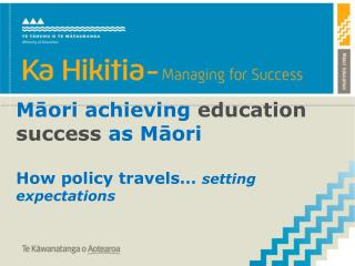 Māori achieving  education success as Māori How policy travels…  setting expectations