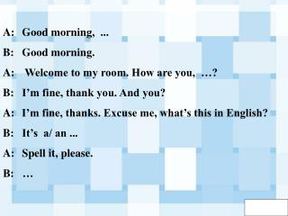 A:	Good morning,  ... B:	Good morning.  A:	 Welcome to my room. How are you,  …?