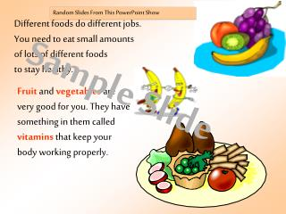 Different foods do different jobs.  You need to eat small amounts  of lots of different foods