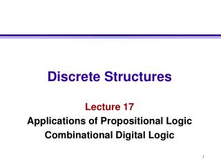 Discrete Structures Lecture 17 Applications of Propositional Logic Combinational Digital Logic