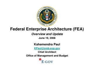 Federal Enterprise Architecture (FEA) Overview and Update June 19, 2008 Kshemendra Paul