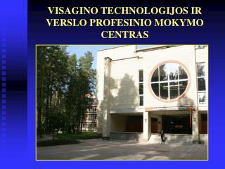 VISAGINO TECHNOLOGIJOS IR VERSLO PROFESINIO MOKYMO CENTRAS