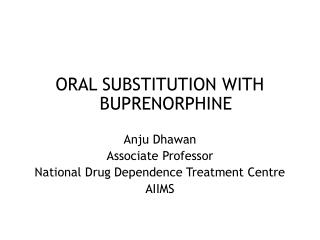 ORAL SUBSTITUTION WITH BUPRENORPHINE Anju Dhawan Associate Professor