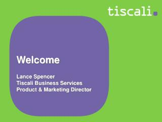 Welcome Lance Spencer Tiscali Business Services Product & Marketing Director