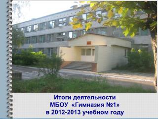 Итоги деятельности  МБОУ  «Гимназия №1»  в 2012-2013 учебном году