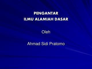 PENGANTAR ILMU ALAMIAH DASAR Oleh Ahmad Sidi Pratomo