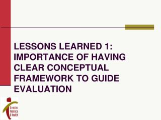 Lessons learned 1: Importance of having clear conceptual framework to guide evaluation