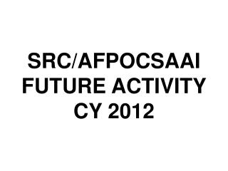 SRC/AFPOCSAAI FUTURE ACTIVITY CY 2012
