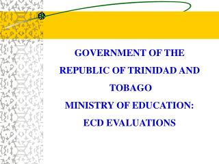 GOVERNMENT OF THE  REPUBLIC OF TRINIDAD AND  TOBAGO MINISTRY OF EDUCATION: ECD EVALUATIONS