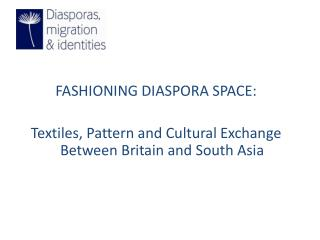 FASHIONING DIASPORA SPACE: Textiles, Pattern and Cultural Exchange Between Britain and South Asia