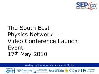 The South East  Physics Network Video Conference Launch Event 17 th  May 2010