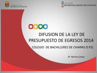 DIFUSION DE LA LEY DE PRESUPUESTO DE EGRESOS 2014  COLEGIO  DE BACHILLERES DE CHIAPAS O.P.D.