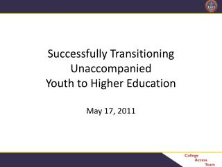 Successfully Transitioning  Unaccompanied  Youth to Higher Education May 17,  2011