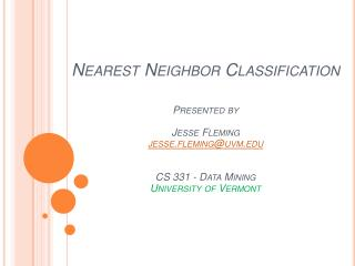 Nearest Neighbor Classification   Presented by  Jesse Fleming jesse.fleminguvm   CS 331 - Data Mining University of Verm
