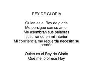 REY DE GLORIA Quien es el Rey de gloria Me persigue con su amor Me asombran sus palabras