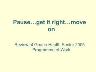 Pause…get it right…move on Review of Ghana Health Sector 2005 Programme of Work