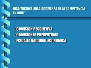 INSTITUCIONALIDAD DE DEFENSA DE LA COMPETENCIA EN CHILE