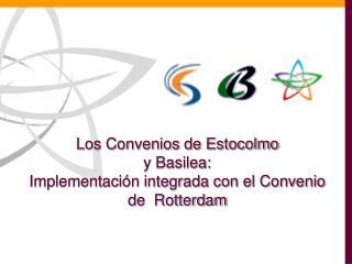 Los Convenios de Estocolmo  y Basilea:  Implementación integrada con el Convenio de  Rotterdam