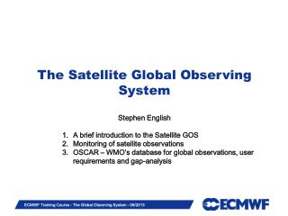 The Satellite Global Observing System Stephen English A brief introduction to the Satellite GOS