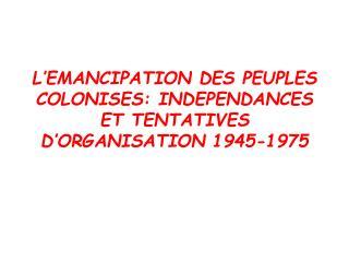 L'EMANCIPATION DES PEUPLES COLONISES: INDEPENDANCES ET TENTATIVES D'ORGANISATION 1945-1975