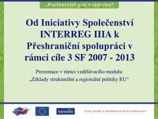 Od Iniciativy Společenství INTERREG IIIA k Přeshraniční spolupráci v rámci cíle 3 SF 2007 - 2013