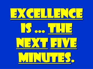 EXCELLENCE  is …  THE NEXT FIVE MINUTES .