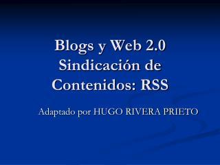 Blogs y Web 2.0 Sindicación de Contenidos: RSS