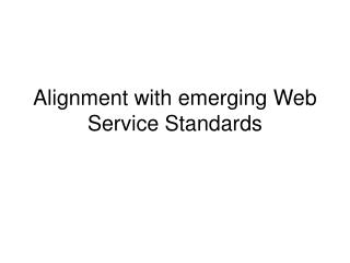 Alignment with emerging Web Service Standards