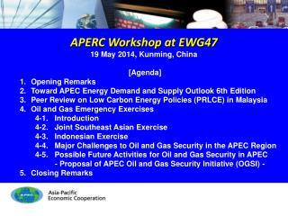 APERC Workshop at EWG47 19 May 2014, Kunming, China [Agenda] Opening Remarks