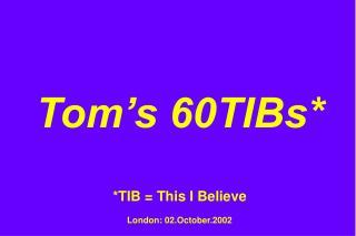 Tom's 60TIBs* *TIB = This I Believe London: 02.October.2002