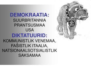 DEMOKRAATIA:  SUURBRITANNIA PRANTSUSMAA USA  DIKTATUURID:  KOMMUNISTLIK VENEMAA,  FA ISTLIK ITAALIA, NATSIONAALSOTSIALIS