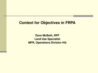 Context for Objectives in FRPA Dave McBeth, RPF Land Use Specialist MFR, Operations Division HQ