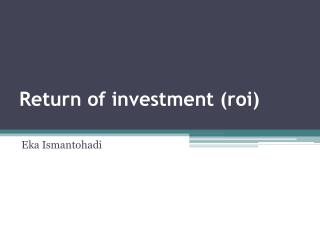 Return of investment (roi)