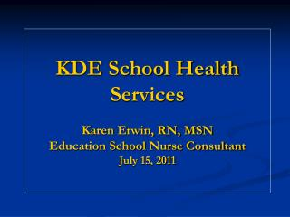 KDE School Health Services  Karen Erwin, RN, MSN Education School Nurse Consultant July 15, 2011