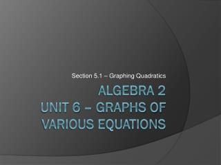 ALGEBRA 2 UNIT 6 – Graphs of Various Equations