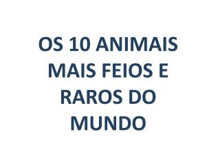 OS 10 ANIMAIS MAIS FEIOS E RAROS DO MUNDO