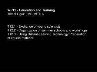 WP12 - Education and Training Temel Oguz (IMS-METU)  T12.1 - Exchange of young scientists