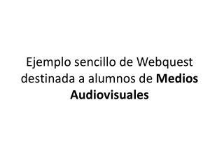 Ejemplo sencillo de  Webquest  destinada a alumnos de  Medios Audiovisuales