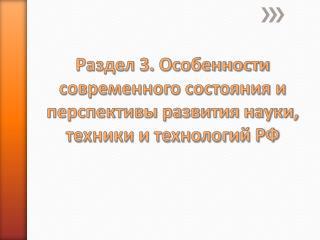 Раздел 3. Особенности современного состояния и перспективы развития науки, техники и технологий РФ