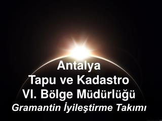 Antalya  Tapu ve Kadastro VI. B ö lge M ü d ü rl ü ğ ü Gramantin İyileştirme Takımı