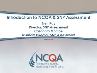 Introduction to NCQA  SNP Assessment  Brett Kay Director, SNP Assessment Casandra Monroe Assistant Director, SNP Assessm
